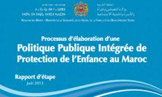 Le Processus d'élaboration d'une politique publique intégré de protection de l'enfance au Maroc. Rapport d'étape /date de parution : 2014/ Langue disponible : Arabe et français